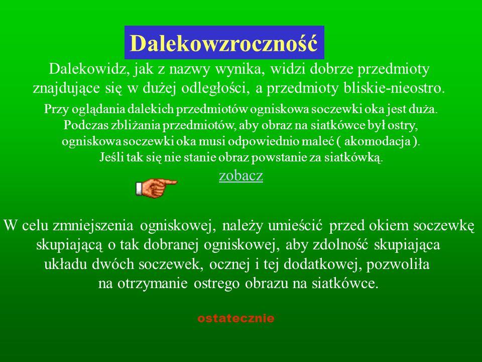 Dalekowzroczność Dalekowidz, jak z nazwy wynika, widzi dobrze przedmioty znajdujące się w dużej odległości, a przedmioty bliskie-nieostro.