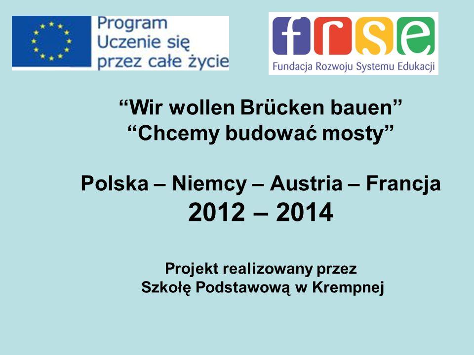Wir wollen Brücken bauen Chcemy budować mosty Polska – Niemcy – Austria – Francja 2012 – 2014 Projekt realizowany przez Szkołę Podstawową w Krempnej