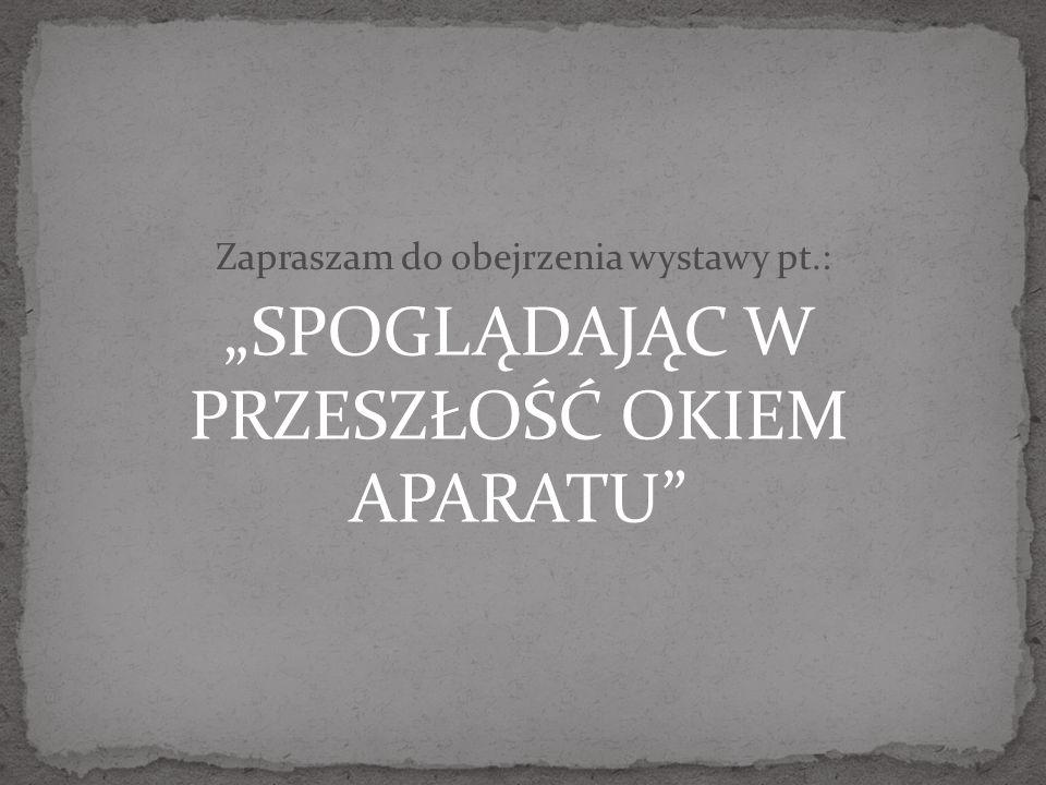 """""""SPOGLĄDAJĄC W PRZESZŁOŚĆ OKIEM APARATU"""