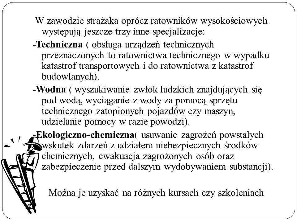 W zawodzie strażaka oprócz ratowników wysokościowych występują jeszcze trzy inne specjalizacje: -Techniczna ( obsługa urządzeń technicznych przeznaczonych to ratownictwa technicznego w wypadku katastrof transportowych i do ratownictwa z katastrof budowlanych).