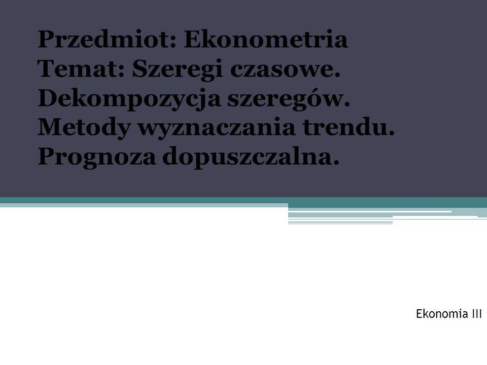 Przedmiot: Ekonometria Temat: Szeregi czasowe. Dekompozycja szeregów