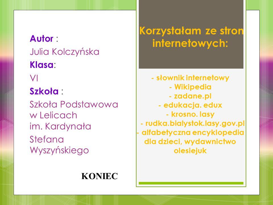 Korzystałam ze stron internetowych: - słownik internetowy - Wikipedia - zadane.pl - edukacja. edux - krosno. lasy - rudka.bialystok.lasy.gov.pl - alfabetyczna encyklopedia dla dzieci, wydawnictwo olesiejuk
