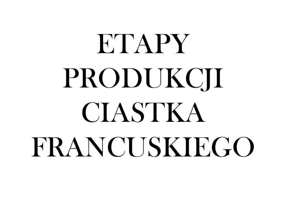 ETAPY PRODUKCJI CIASTKA FRANCUSKIEGO
