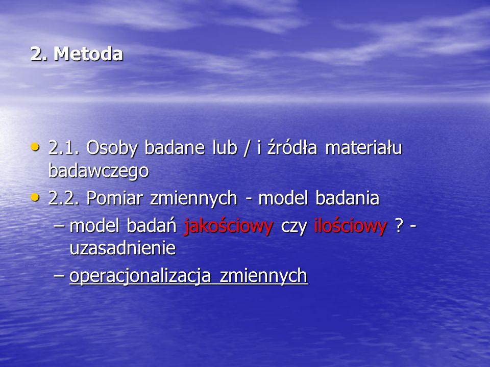 2. Metoda 2.1. Osoby badane lub / i źródła materiału badawczego. 2.2. Pomiar zmiennych - model badania.