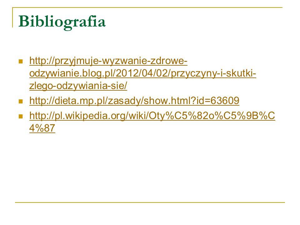 Bibliografia http://przyjmuje-wyzwanie-zdrowe-odzywianie.blog.pl/2012/04/02/przyczyny-i-skutki-zlego-odzywiania-sie/