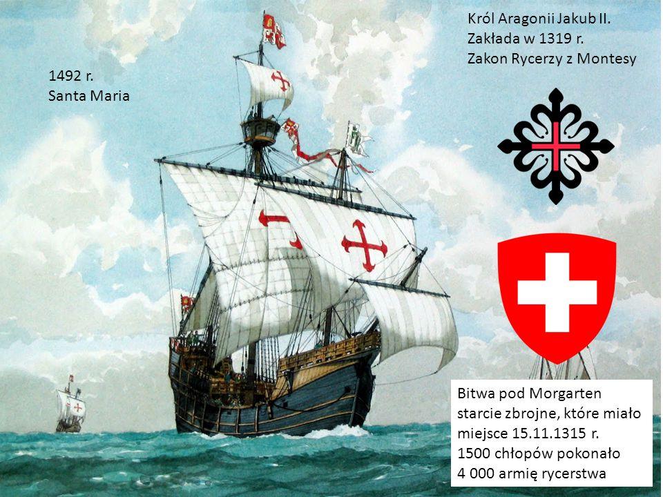 Król Aragonii Jakub II. Zakłada w 1319 r. Zakon Rycerzy z Montesy. 1492 r. Santa Maria. Bitwa pod Morgarten.