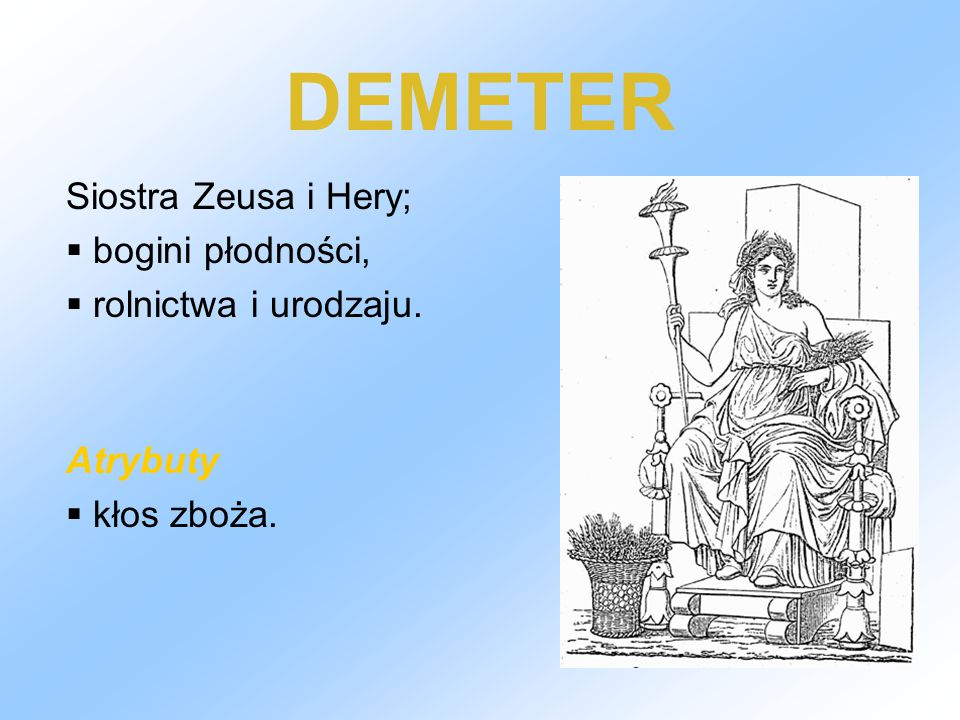 DEMETER Siostra Zeusa i Hery; bogini płodności, rolnictwa i urodzaju.