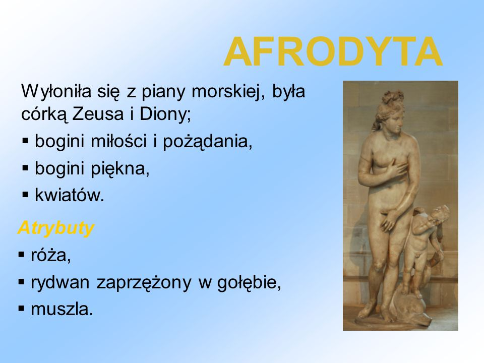 AFRODYTA Wyłoniła się z piany morskiej, była córką Zeusa i Diony;
