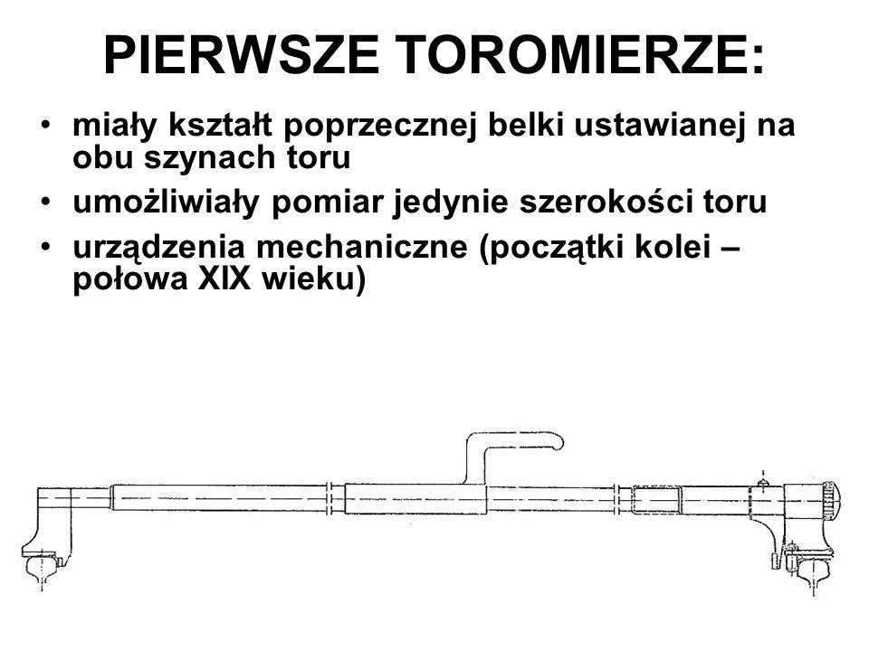 PIERWSZE TOROMIERZE: miały kształt poprzecznej belki ustawianej na obu szynach toru. umożliwiały pomiar jedynie szerokości toru.