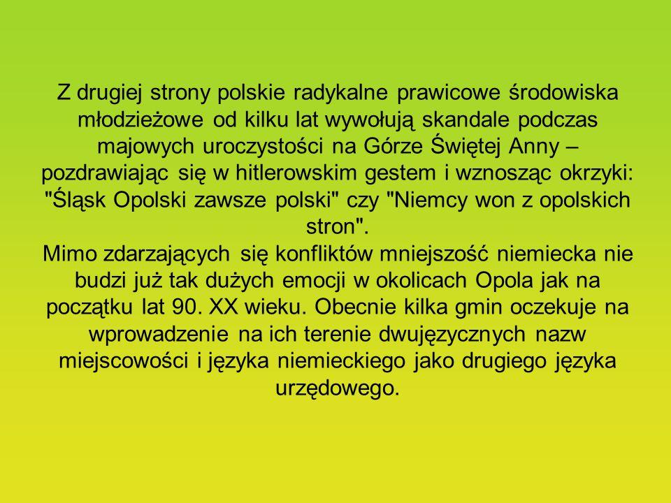 Z drugiej strony polskie radykalne prawicowe środowiska młodzieżowe od kilku lat wywołują skandale podczas majowych uroczystości na Górze Świętej Anny – pozdrawiając się w hitlerowskim gestem i wznosząc okrzyki: Śląsk Opolski zawsze polski czy Niemcy won z opolskich stron .