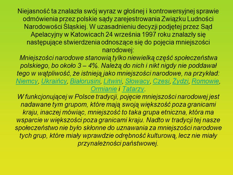 Niejasność ta znalazła swój wyraz w głośnej i kontrowersyjnej sprawie odmówienia przez polskie sądy zarejestrowania Związku Ludności Narodowości Śląskiej.