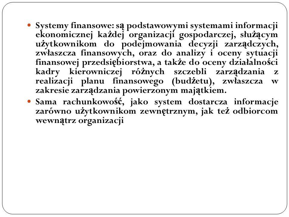 Systemy finansowe: są podstawowymi systemami informacji ekonomicznej każdej organizacji gospodarczej, służącym użytkownikom do podejmowania decyzji zarządczych, zwłaszcza finansowych, oraz do analizy i oceny sytuacji finansowej przedsiębiorstwa, a także do oceny działalności kadry kierowniczej różnych szczebli zarządzania z realizacji planu finansowego (budżetu), zwłaszcza w zakresie zarządzania powierzonym majątkiem.