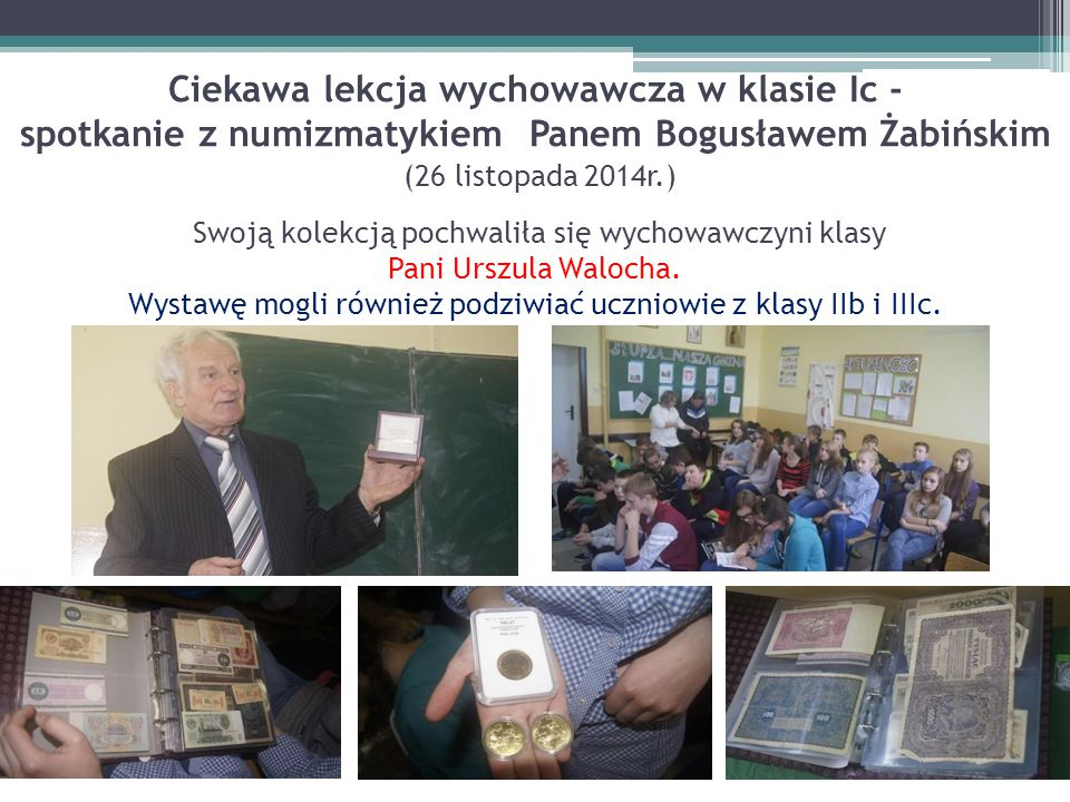 Ciekawa lekcja wychowawcza w klasie Ic - spotkanie z numizmatykiem Panem Bogusławem Żabińskim (26 listopada 2014r.) Swoją kolekcją pochwaliła się wychowawczyni klasy Pani Urszula Walocha.