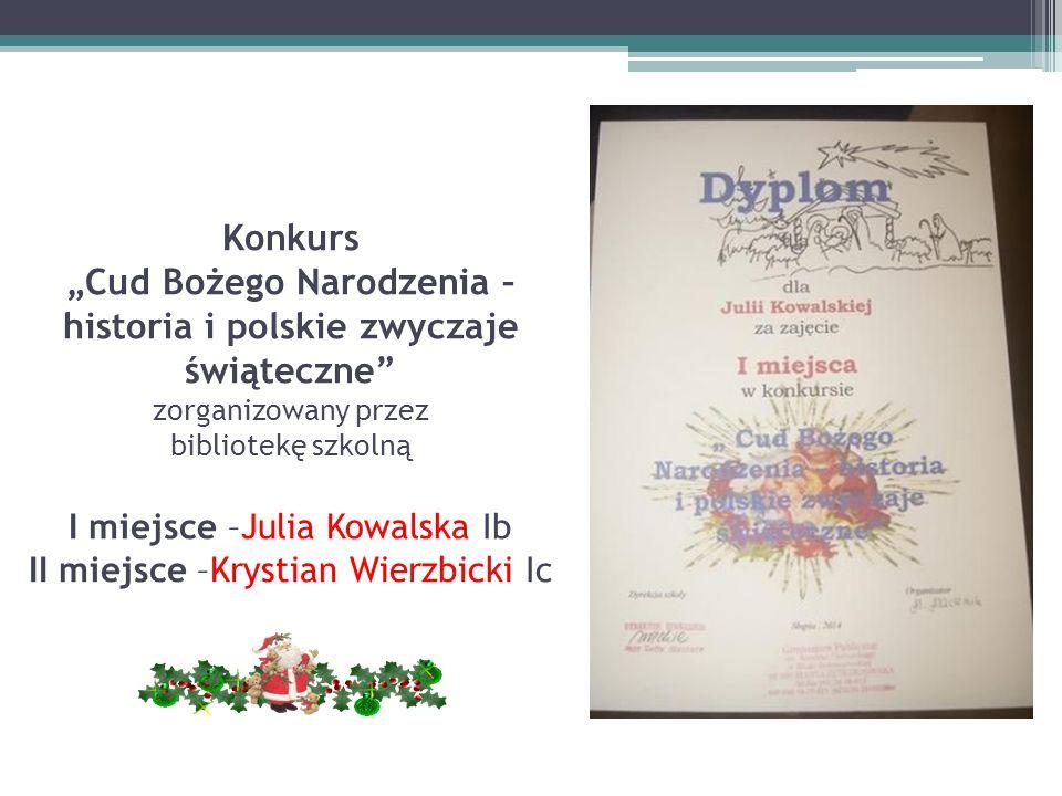 """Konkurs """"Cud Bożego Narodzenia – historia i polskie zwyczaje świąteczne zorganizowany przez bibliotekę szkolną I miejsce –Julia Kowalska Ib II miejsce –Krystian Wierzbicki Ic"""