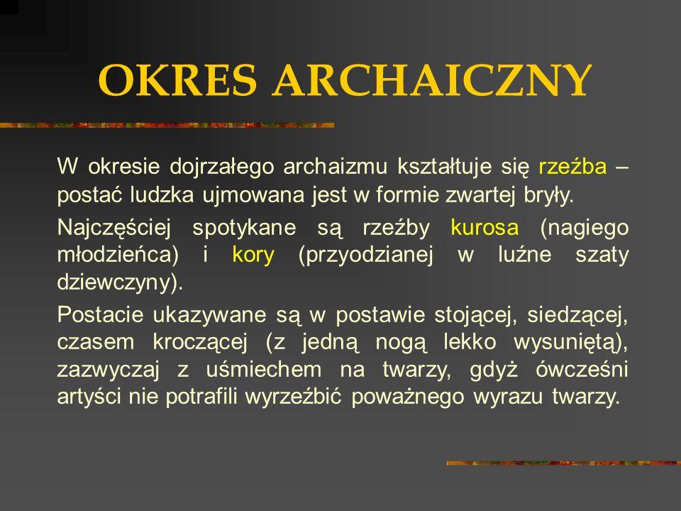 OKRES ARCHAICZNY W okresie dojrzałego archaizmu kształtuje się rzeźba – postać ludzka ujmowana jest w formie zwartej bryły.