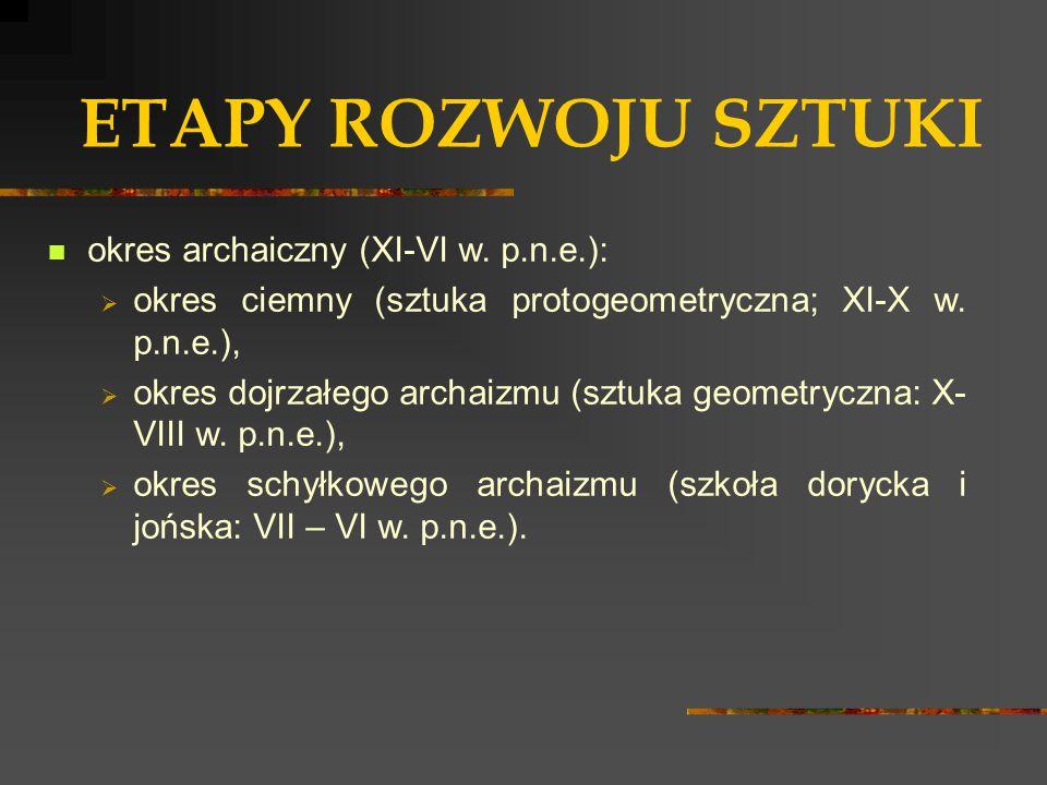 ETAPY ROZWOJU SZTUKI okres archaiczny (XI-VI w. p.n.e.):