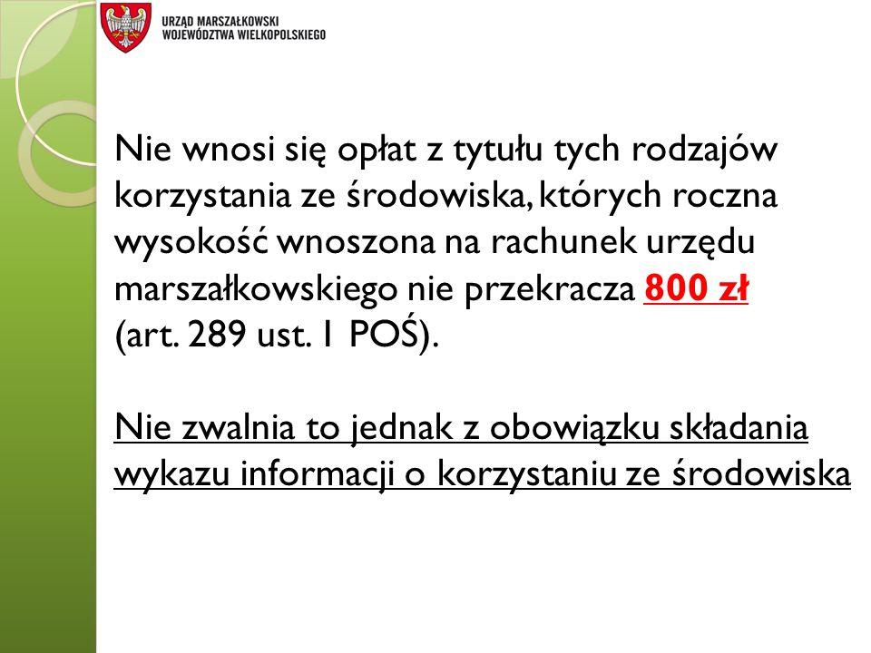 Nie wnosi się opłat z tytułu tych rodzajów korzystania ze środowiska, których roczna wysokość wnoszona na rachunek urzędu marszałkowskiego nie przekracza 800 zł (art.