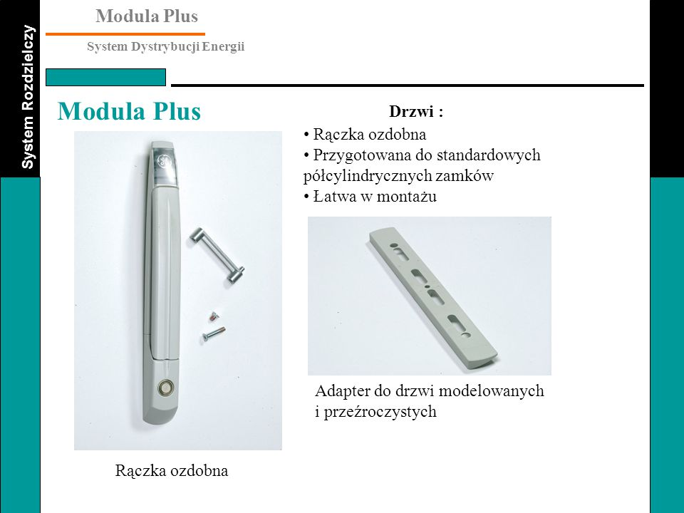 Drzwi : Rączka ozdobna. Przygotowana do standardowych półcylindrycznych zamków. Łatwa w montażu. Adapter do drzwi modelowanych i przeźroczystych.