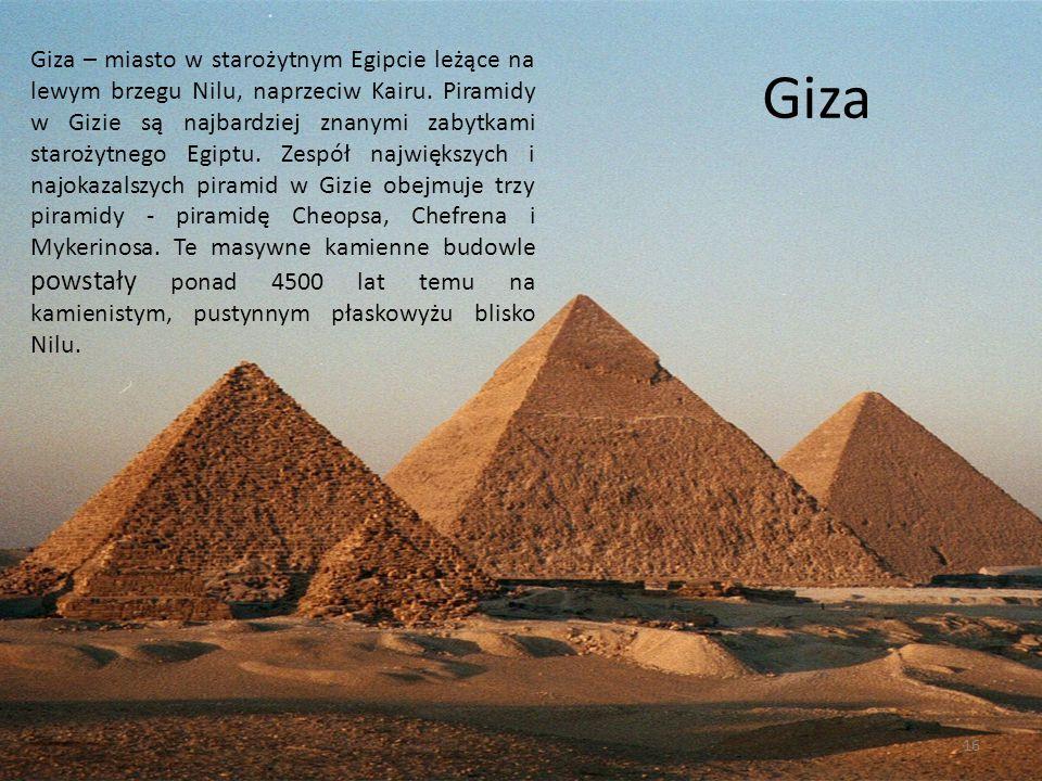 Giza – miasto w starożytnym Egipcie leżące na lewym brzegu Nilu, naprzeciw Kairu. Piramidy w Gizie są najbardziej znanymi zabytkami starożytnego Egiptu. Zespół największych i najokazalszych piramid w Gizie obejmuje trzy piramidy - piramidę Cheopsa, Chefrena i Mykerinosa. Te masywne kamienne budowle powstały ponad 4500 lat temu na kamienistym, pustynnym płaskowyżu blisko Nilu.