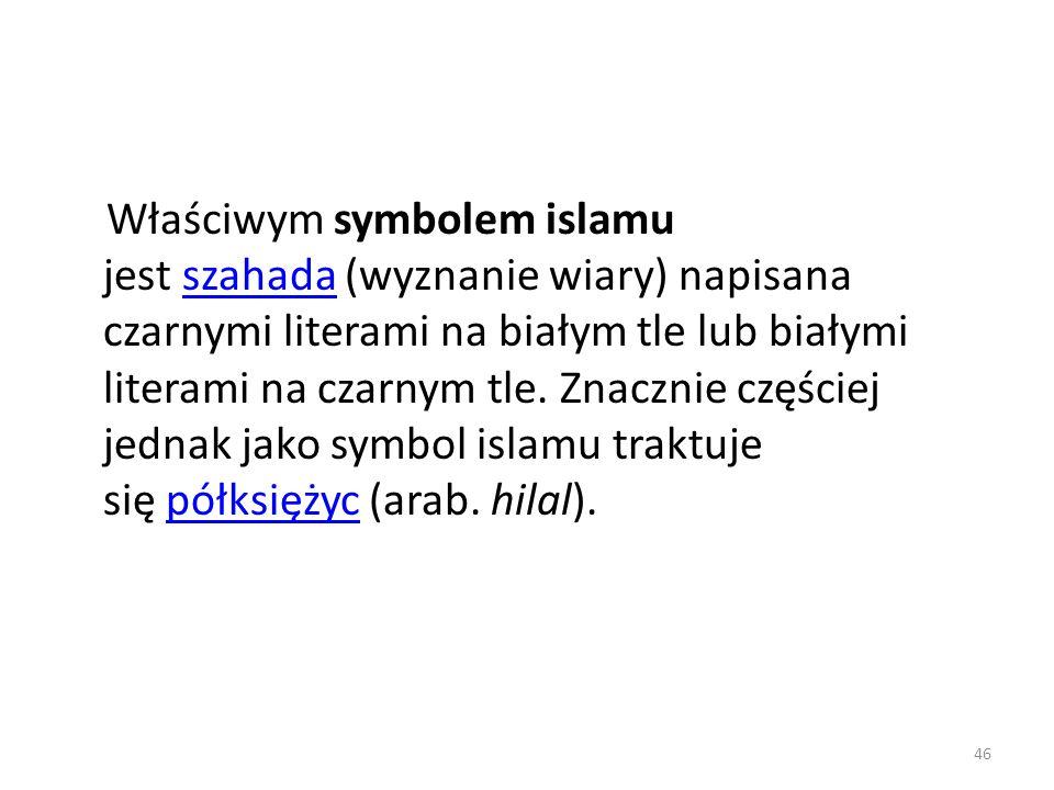 Właściwym symbolem islamu jest szahada (wyznanie wiary) napisana czarnymi literami na białym tle lub białymi literami na czarnym tle.