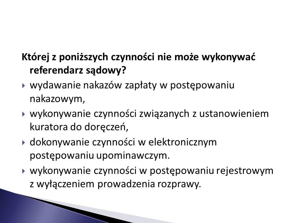 Której z poniższych czynności nie może wykonywać referendarz sądowy