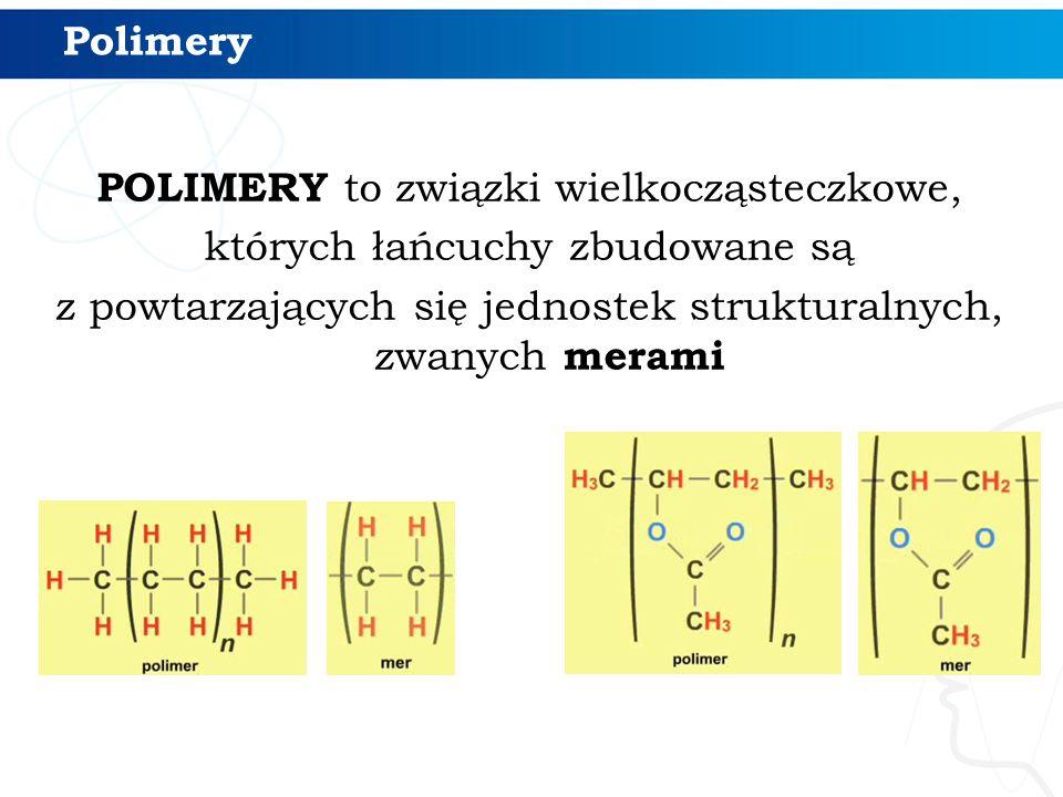 Polimery POLIMERY to związki wielkocząsteczkowe, których łańcuchy zbudowane są z powtarzających się jednostek strukturalnych, zwanych merami