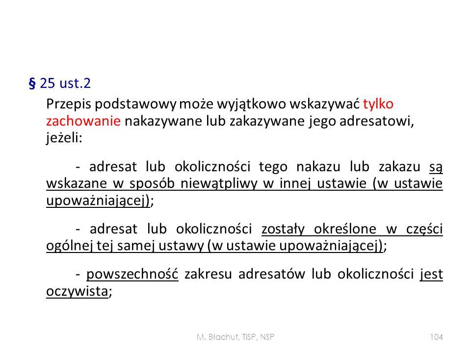§ 25 ust.2 Przepis podstawowy może wyjątkowo wskazywać tylko zachowanie nakazywane lub zakazywane jego adresatowi, jeżeli: - adresat lub okoliczności tego nakazu lub zakazu są wskazane w sposób niewątpliwy w innej ustawie (w ustawie upoważniającej); - adresat lub okoliczności zostały określone w części ogólnej tej samej ustawy (w ustawie upoważniającej); - powszechność zakresu adresatów lub okoliczności jest oczywista;