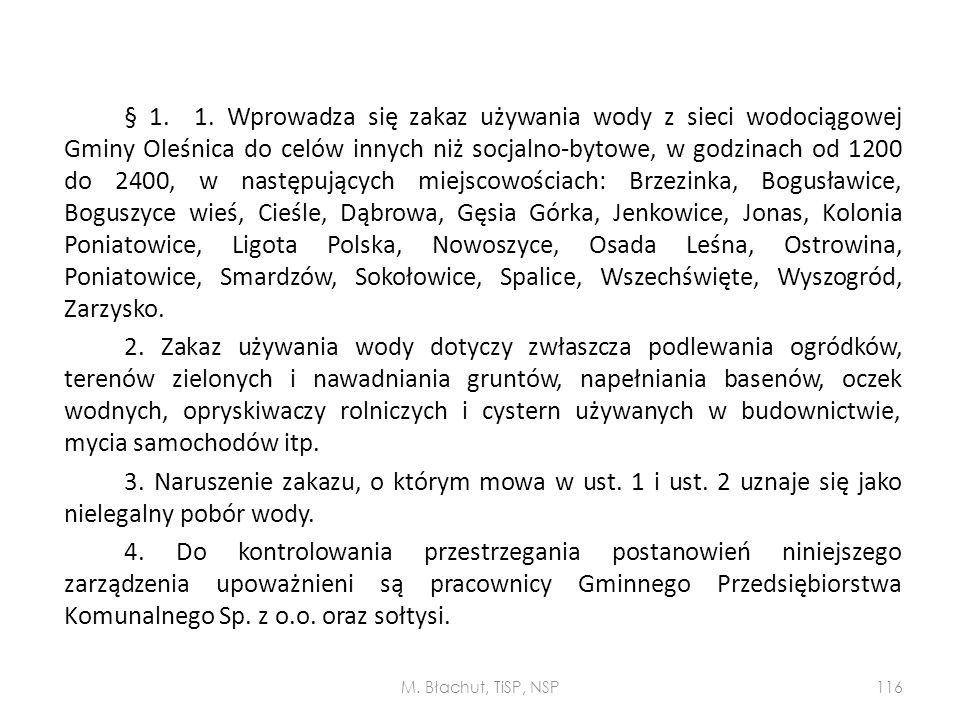 § 1. 1. Wprowadza się zakaz używania wody z sieci wodociągowej Gminy Oleśnica do celów innych niż socjalno-bytowe, w godzinach od 1200 do 2400, w następujących miejscowościach: Brzezinka, Bogusławice, Boguszyce wieś, Cieśle, Dąbrowa, Gęsia Górka, Jenkowice, Jonas, Kolonia Poniatowice, Ligota Polska, Nowoszyce, Osada Leśna, Ostrowina, Poniatowice, Smardzów, Sokołowice, Spalice, Wszechświęte, Wyszogród, Zarzysko. 2. Zakaz używania wody dotyczy zwłaszcza podlewania ogródków, terenów zielonych i nawadniania gruntów, napełniania basenów, oczek wodnych, opryskiwaczy rolniczych i cystern używanych w budownictwie, mycia samochodów itp. 3. Naruszenie zakazu, o którym mowa w ust. 1 i ust. 2 uznaje się jako nielegalny pobór wody. 4. Do kontrolowania przestrzegania postanowień niniejszego zarządzenia upoważnieni są pracownicy Gminnego Przedsiębiorstwa Komunalnego Sp. z o.o. oraz sołtysi.