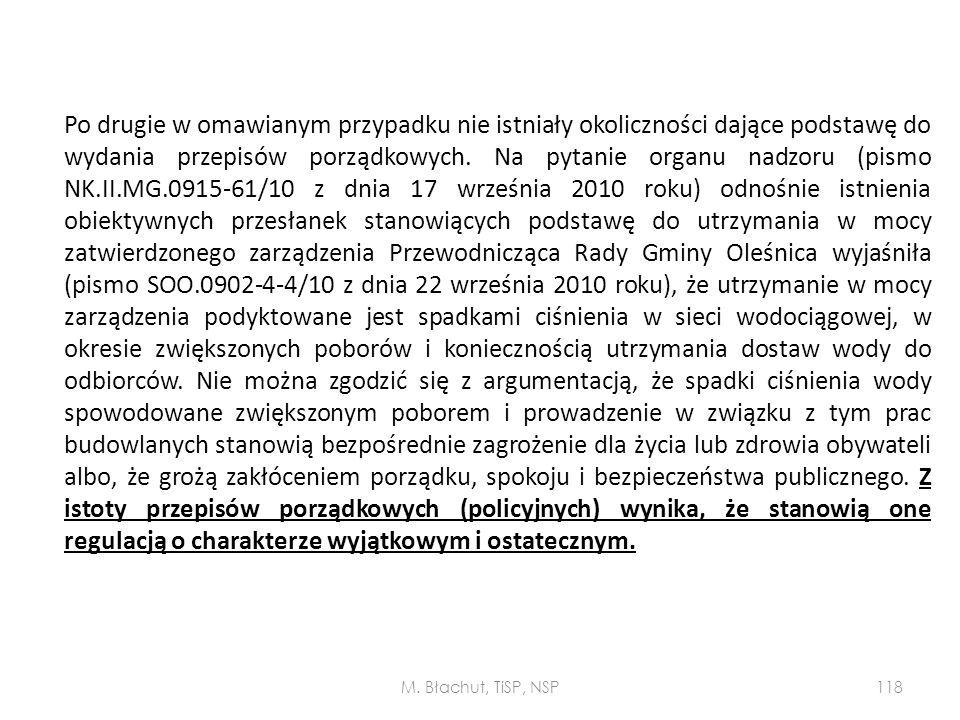 Po drugie w omawianym przypadku nie istniały okoliczności dające podstawę do wydania przepisów porządkowych. Na pytanie organu nadzoru (pismo NK.II.MG.0915-61/10 z dnia 17 września 2010 roku) odnośnie istnienia obiektywnych przesłanek stanowiących podstawę do utrzymania w mocy zatwierdzonego zarządzenia Przewodnicząca Rady Gminy Oleśnica wyjaśniła (pismo SOO.0902-4-4/10 z dnia 22 września 2010 roku), że utrzymanie w mocy zarządzenia podyktowane jest spadkami ciśnienia w sieci wodociągowej, w okresie zwiększonych poborów i koniecznością utrzymania dostaw wody do odbiorców. Nie można zgodzić się z argumentacją, że spadki ciśnienia wody spowodowane zwiększonym poborem i prowadzenie w związku z tym prac budowlanych stanowią bezpośrednie zagrożenie dla życia lub zdrowia obywateli albo, że grożą zakłóceniem porządku, spokoju i bezpieczeństwa publicznego. Z istoty przepisów porządkowych (policyjnych) wynika, że stanowią one regulacją o charakterze wyjątkowym i ostatecznym.