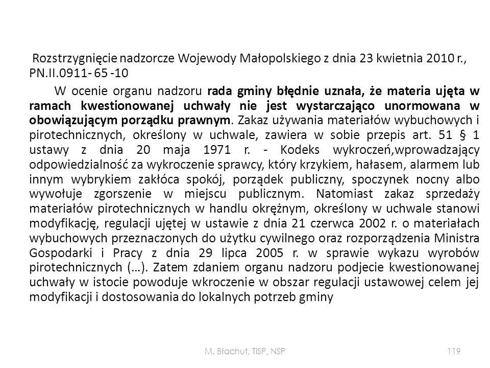 Rozstrzygnięcie nadzorcze Wojewody Małopolskiego z dnia 23 kwietnia 2010 r., PN.II.0911- 65 -10 W ocenie organu nadzoru rada gminy błędnie uznała, że materia ujęta w ramach kwestionowanej uchwały nie jest wystarczająco unormowana w obowiązującym porządku prawnym. Zakaz używania materiałów wybuchowych i pirotechnicznych, określony w uchwale, zawiera w sobie przepis art. 51 § 1 ustawy z dnia 20 maja 1971 r. - Kodeks wykroczeń,wprowadzający odpowiedzialność za wykroczenie sprawcy, który krzykiem, hałasem, alarmem lub innym wybrykiem zakłóca spokój, porządek publiczny, spoczynek nocny albo wywołuje zgorszenie w miejscu publicznym. Natomiast zakaz sprzedaży materiałów pirotechnicznych w handlu okrężnym, określony w uchwale stanowi modyfikację, regulacji ujętej w ustawie z dnia 21 czerwca 2002 r. o materiałach wybuchowych przeznaczonych do użytku cywilnego oraz rozporządzenia Ministra Gospodarki i Pracy z dnia 29 lipca 2005 r. w sprawie wykazu wyrobów pirotechnicznych (…). Zatem zdaniem organu nadzoru podjecie kwestionowanej uchwały w istocie powoduje wkroczenie w obszar regulacji ustawowej celem jej modyfikacji i dostosowania do lokalnych potrzeb gminy