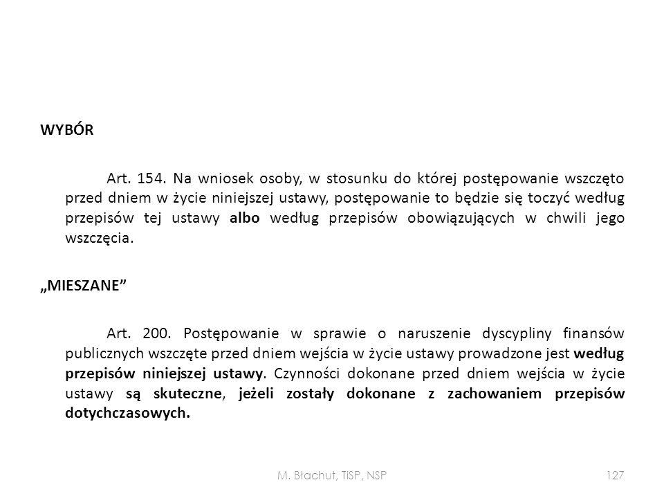 """WYBÓR Art. 154. Na wniosek osoby, w stosunku do której postępowanie wszczęto przed dniem w życie niniejszej ustawy, postępowanie to będzie się toczyć według przepisów tej ustawy albo według przepisów obowiązujących w chwili jego wszczęcia. """"MIESZANE Art. 200. Postępowanie w sprawie o naruszenie dyscypliny finansów publicznych wszczęte przed dniem wejścia w życie ustawy prowadzone jest według przepisów niniejszej ustawy. Czynności dokonane przed dniem wejścia w życie ustawy są skuteczne, jeżeli zostały dokonane z zachowaniem przepisów dotychczasowych."""