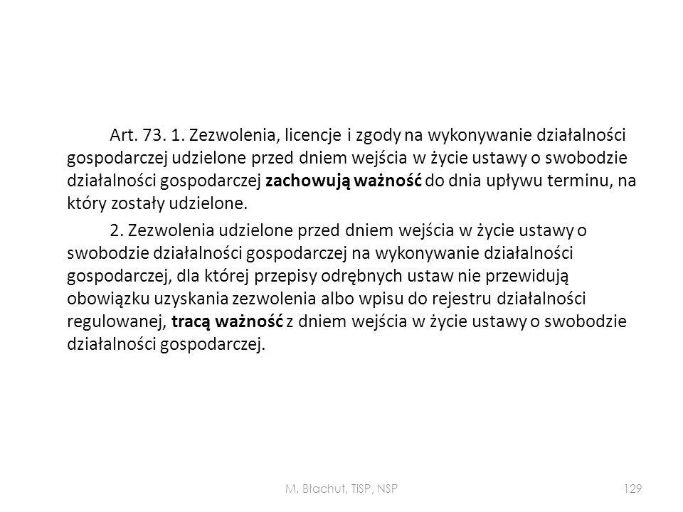 Art. 73. 1. Zezwolenia, licencje i zgody na wykonywanie działalności gospodarczej udzielone przed dniem wejścia w życie ustawy o swobodzie działalności gospodarczej zachowują ważność do dnia upływu terminu, na który zostały udzielone. 2. Zezwolenia udzielone przed dniem wejścia w życie ustawy o swobodzie działalności gospodarczej na wykonywanie działalności gospodarczej, dla której przepisy odrębnych ustaw nie przewidują obowiązku uzyskania zezwolenia albo wpisu do rejestru działalności regulowanej, tracą ważność z dniem wejścia w życie ustawy o swobodzie działalności gospodarczej.