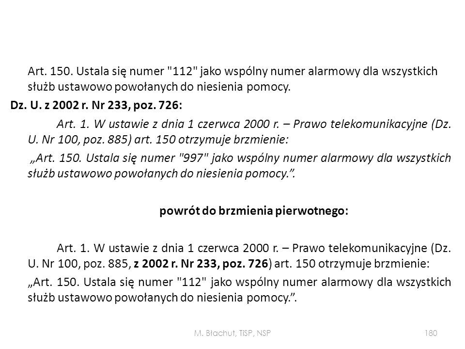 """Art. 150. Ustala się numer 112 jako wspólny numer alarmowy dla wszystkich służb ustawowo powołanych do niesienia pomocy. Dz. U. z 2002 r. Nr 233, poz. 726: Art. 1. W ustawie z dnia 1 czerwca 2000 r. – Prawo telekomunikacyjne (Dz. U. Nr 100, poz. 885) art. 150 otrzymuje brzmienie: """"Art. 150. Ustala się numer 997 jako wspólny numer alarmowy dla wszystkich służb ustawowo powołanych do niesienia pomocy. . powrót do brzmienia pierwotnego: Art. 1. W ustawie z dnia 1 czerwca 2000 r. – Prawo telekomunikacyjne (Dz. U. Nr 100, poz. 885, z 2002 r. Nr 233, poz. 726) art. 150 otrzymuje brzmienie: """"Art. 150. Ustala się numer 112 jako wspólny numer alarmowy dla wszystkich służb ustawowo powołanych do niesienia pomocy. ."""