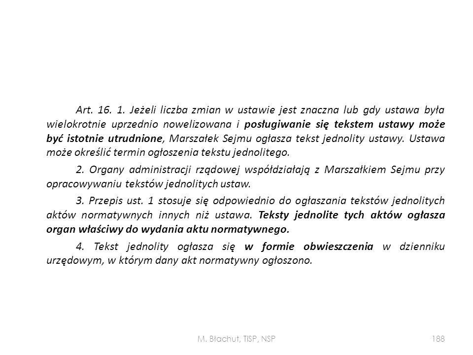 Art. 16. 1. Jeżeli liczba zmian w ustawie jest znaczna lub gdy ustawa była wielokrotnie uprzednio nowelizowana i posługiwanie się tekstem ustawy może być istotnie utrudnione, Marszałek Sejmu ogłasza tekst jednolity ustawy. Ustawa może określić termin ogłoszenia tekstu jednolitego. 2. Organy administracji rządowej współdziałają z Marszałkiem Sejmu przy opracowywaniu tekstów jednolitych ustaw. 3. Przepis ust. 1 stosuje się odpowiednio do ogłaszania tekstów jednolitych aktów normatywnych innych niż ustawa. Teksty jednolite tych aktów ogłasza organ właściwy do wydania aktu normatywnego. 4. Tekst jednolity ogłasza się w formie obwieszczenia w dzienniku urzędowym, w którym dany akt normatywny ogłoszono.