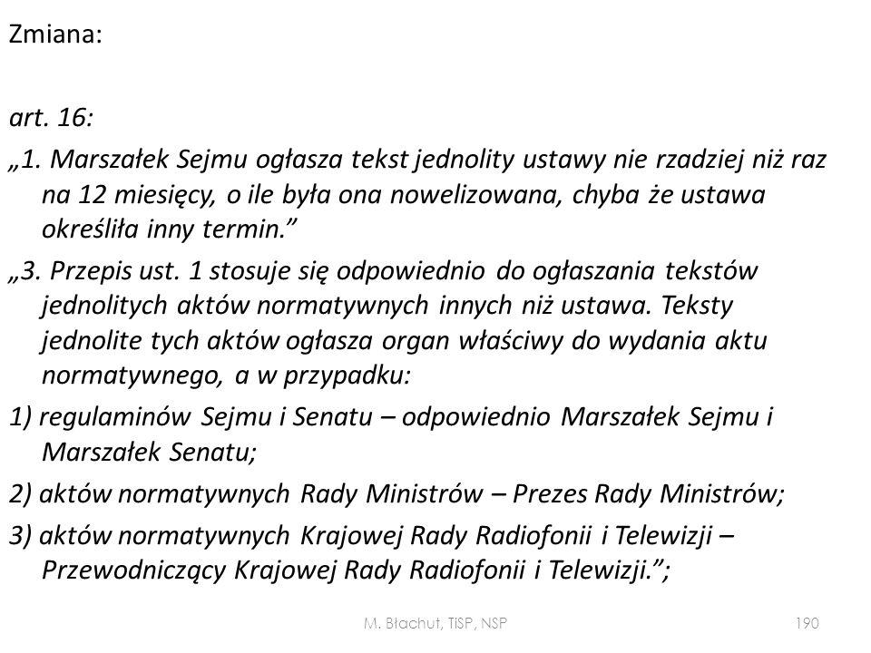 """Zmiana: art. 16: """"1. Marszałek Sejmu ogłasza tekst jednolity ustawy nie rzadziej niż raz na 12 miesięcy, o ile była ona nowelizowana, chyba że ustawa określiła inny termin. """"3. Przepis ust. 1 stosuje się odpowiednio do ogłaszania tekstów jednolitych aktów normatywnych innych niż ustawa. Teksty jednolite tych aktów ogłasza organ właściwy do wydania aktu normatywnego, a w przypadku: 1) regulaminów Sejmu i Senatu – odpowiednio Marszałek Sejmu i Marszałek Senatu; 2) aktów normatywnych Rady Ministrów – Prezes Rady Ministrów; 3) aktów normatywnych Krajowej Rady Radiofonii i Telewizji – Przewodniczący Krajowej Rady Radiofonii i Telewizji. ;"""