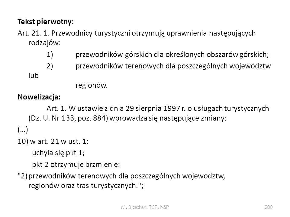 Tekst pierwotny: Art. 21. 1. Przewodnicy turystyczni otrzymują uprawnienia następujących rodzajów: 1) przewodników górskich dla określonych obszarów górskich; 2) przewodników terenowych dla poszczególnych województw lub regionów. Nowelizacja: Art. 1. W ustawie z dnia 29 sierpnia 1997 r. o usługach turystycznych (Dz. U. Nr 133, poz. 884) wprowadza się następujące zmiany: (…) 10) w art. 21 w ust. 1: uchyla się pkt 1; pkt 2 otrzymuje brzmienie: 2) przewodników terenowych dla poszczególnych województw, regionów oraz tras turystycznych. ;