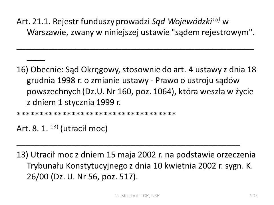 Art. 21.1. Rejestr funduszy prowadzi Sąd Wojewódzki16) w Warszawie, zwany w niniejszej ustawie sądem rejestrowym . ________________________________________________________ 16) Obecnie: Sąd Okręgowy, stosownie do art. 4 ustawy z dnia 18 grudnia 1998 r. o zmianie ustawy - Prawo o ustroju sądów powszechnych (Dz.U. Nr 160, poz. 1064), która weszła w życie z dniem 1 stycznia 1999 r. *********************************** Art. 8. 1. 13) (utracił moc) _________________________________________________ 13) Utracił moc z dniem 15 maja 2002 r. na podstawie orzeczenia Trybunału Konstytucyjnego z dnia 10 kwietnia 2002 r. sygn. K. 26/00 (Dz. U. Nr 56, poz. 517).