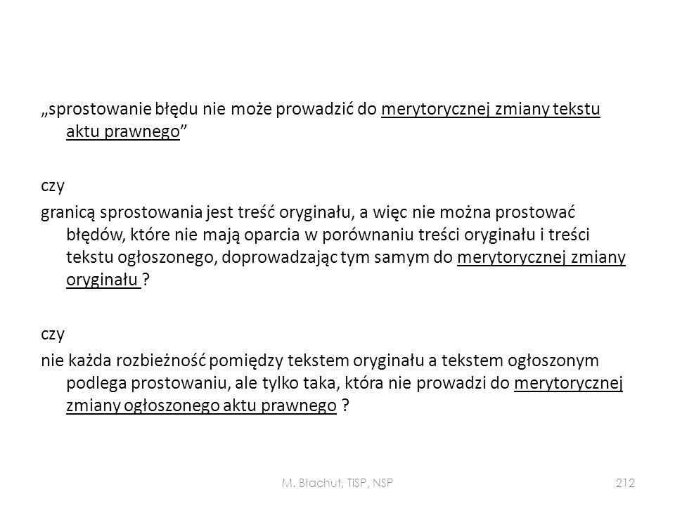 """""""sprostowanie błędu nie może prowadzić do merytorycznej zmiany tekstu aktu prawnego czy granicą sprostowania jest treść oryginału, a więc nie można prostować błędów, które nie mają oparcia w porównaniu treści oryginału i treści tekstu ogłoszonego, doprowadzając tym samym do merytorycznej zmiany oryginału nie każda rozbieżność pomiędzy tekstem oryginału a tekstem ogłoszonym podlega prostowaniu, ale tylko taka, która nie prowadzi do merytorycznej zmiany ogłoszonego aktu prawnego"""