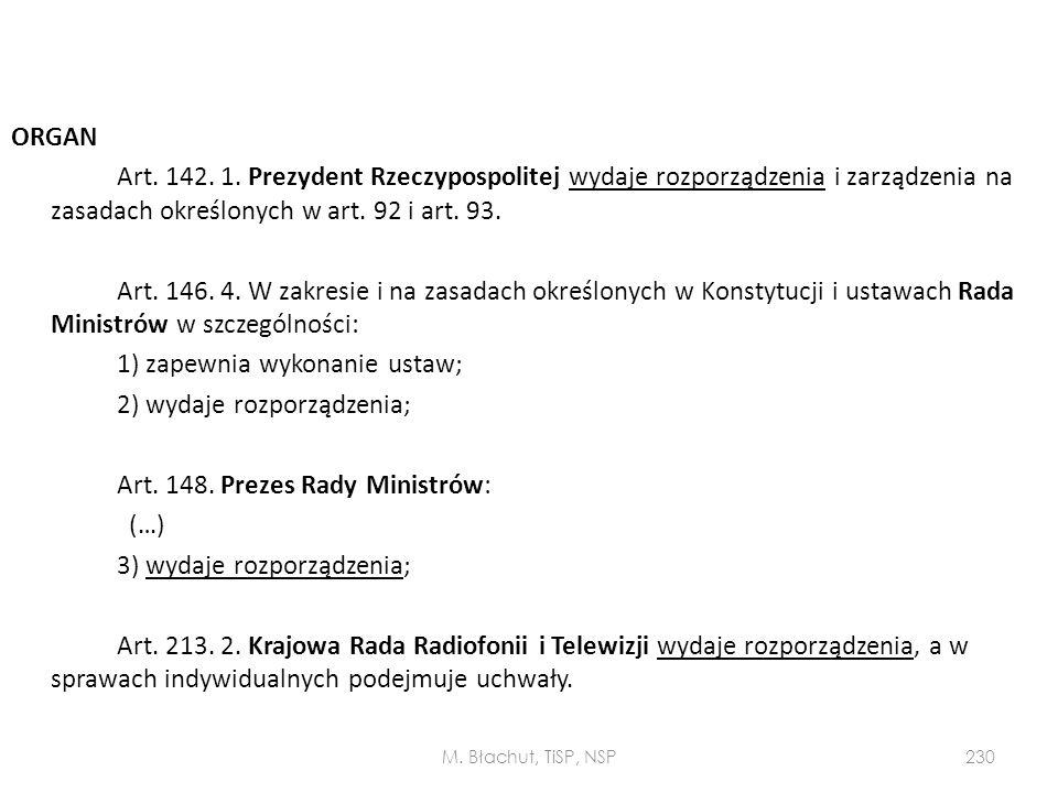 ORGAN Art. 142. 1. Prezydent Rzeczypospolitej wydaje rozporządzenia i zarządzenia na zasadach określonych w art. 92 i art. 93. Art. 146. 4. W zakresie i na zasadach określonych w Konstytucji i ustawach Rada Ministrów w szczególności: 1) zapewnia wykonanie ustaw; 2) wydaje rozporządzenia; Art. 148. Prezes Rady Ministrów: (…) 3) wydaje rozporządzenia; Art. 213. 2. Krajowa Rada Radiofonii i Telewizji wydaje rozporządzenia, a w sprawach indywidualnych podejmuje uchwały.