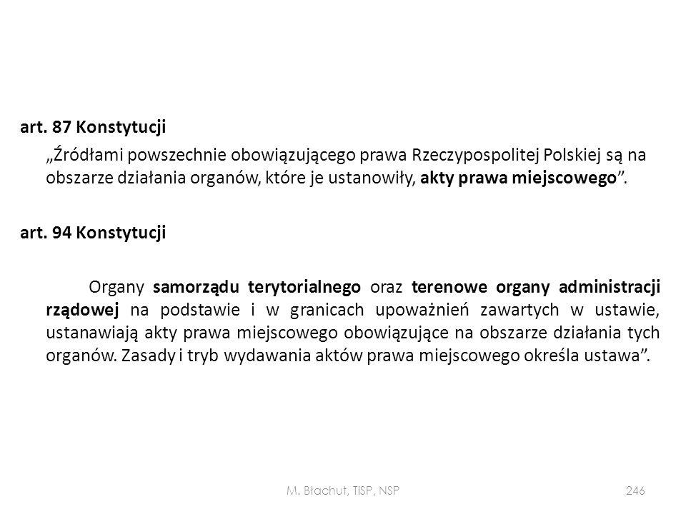 """art. 87 Konstytucji """"Źródłami powszechnie obowiązującego prawa Rzeczypospolitej Polskiej są na obszarze działania organów, które je ustanowiły, akty prawa miejscowego . art. 94 Konstytucji Organy samorządu terytorialnego oraz terenowe organy administracji rządowej na podstawie i w granicach upoważnień zawartych w ustawie, ustanawiają akty prawa miejscowego obowiązujące na obszarze działania tych organów. Zasady i tryb wydawania aktów prawa miejscowego określa ustawa ."""