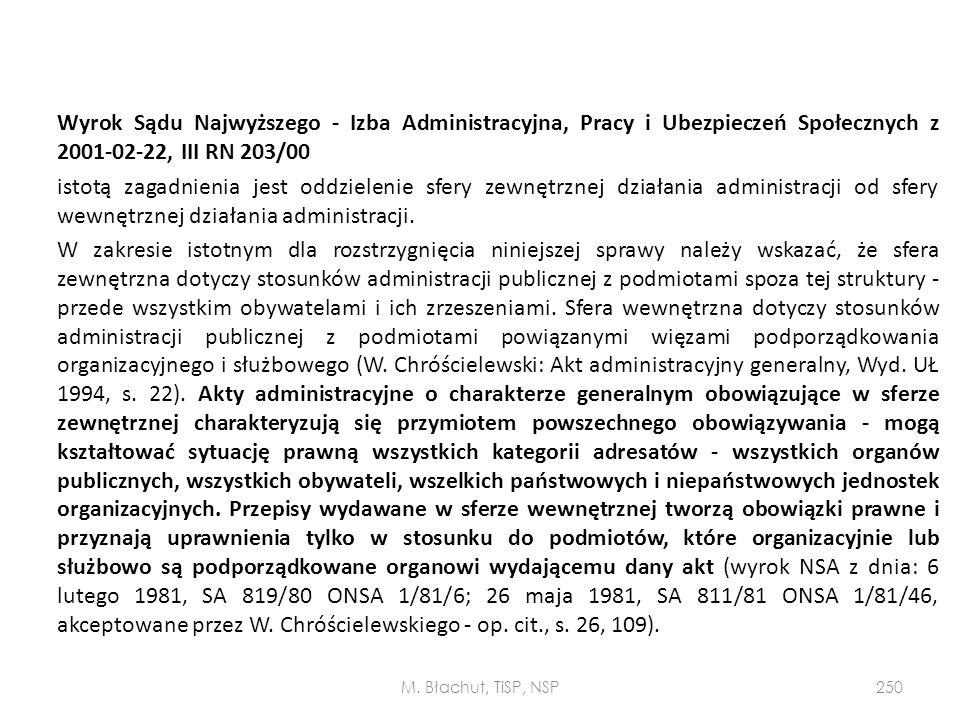 Wyrok Sądu Najwyższego - Izba Administracyjna, Pracy i Ubezpieczeń Społecznych z 2001-02-22, III RN 203/00 istotą zagadnienia jest oddzielenie sfery zewnętrznej działania administracji od sfery wewnętrznej działania administracji. W zakresie istotnym dla rozstrzygnięcia niniejszej sprawy należy wskazać, że sfera zewnętrzna dotyczy stosunków administracji publicznej z podmiotami spoza tej struktury - przede wszystkim obywatelami i ich zrzeszeniami. Sfera wewnętrzna dotyczy stosunków administracji publicznej z podmiotami powiązanymi więzami podporządkowania organizacyjnego i służbowego (W. Chróścielewski: Akt administracyjny generalny, Wyd. UŁ 1994, s. 22). Akty administracyjne o charakterze generalnym obowiązujące w sferze zewnętrznej charakteryzują się przymiotem powszechnego obowiązywania - mogą kształtować sytuację prawną wszystkich kategorii adresatów - wszystkich organów publicznych, wszystkich obywateli, wszelkich państwowych i niepaństwowych jednostek organizacyjnych. Przepisy wydawane w sferze wewnętrznej tworzą obowiązki prawne i przyznają uprawnienia tylko w stosunku do podmiotów, które organizacyjnie lub służbowo są podporządkowane organowi wydającemu dany akt (wyrok NSA z dnia: 6 lutego 1981, SA 819/80 ONSA 1/81/6; 26 maja 1981, SA 811/81 ONSA 1/81/46, akceptowane przez W. Chróścielewskiego - op. cit., s. 26, 109).