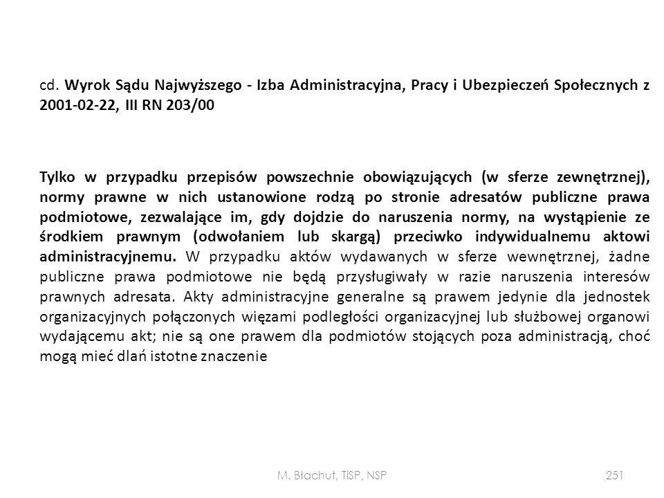 cd. Wyrok Sądu Najwyższego - Izba Administracyjna, Pracy i Ubezpieczeń Społecznych z 2001-02-22, III RN 203/00 Tylko w przypadku przepisów powszechnie obowiązujących (w sferze zewnętrznej), normy prawne w nich ustanowione rodzą po stronie adresatów publiczne prawa podmiotowe, zezwalające im, gdy dojdzie do naruszenia normy, na wystąpienie ze środkiem prawnym (odwołaniem lub skargą) przeciwko indywidualnemu aktowi administracyjnemu. W przypadku aktów wydawanych w sferze wewnętrznej, żadne publiczne prawa podmiotowe nie będą przysługiwały w razie naruszenia interesów prawnych adresata. Akty administracyjne generalne są prawem jedynie dla jednostek organizacyjnych połączonych więzami podległości organizacyjnej lub służbowej organowi wydającemu akt; nie są one prawem dla podmiotów stojących poza administracją, choć mogą mieć dlań istotne znaczenie