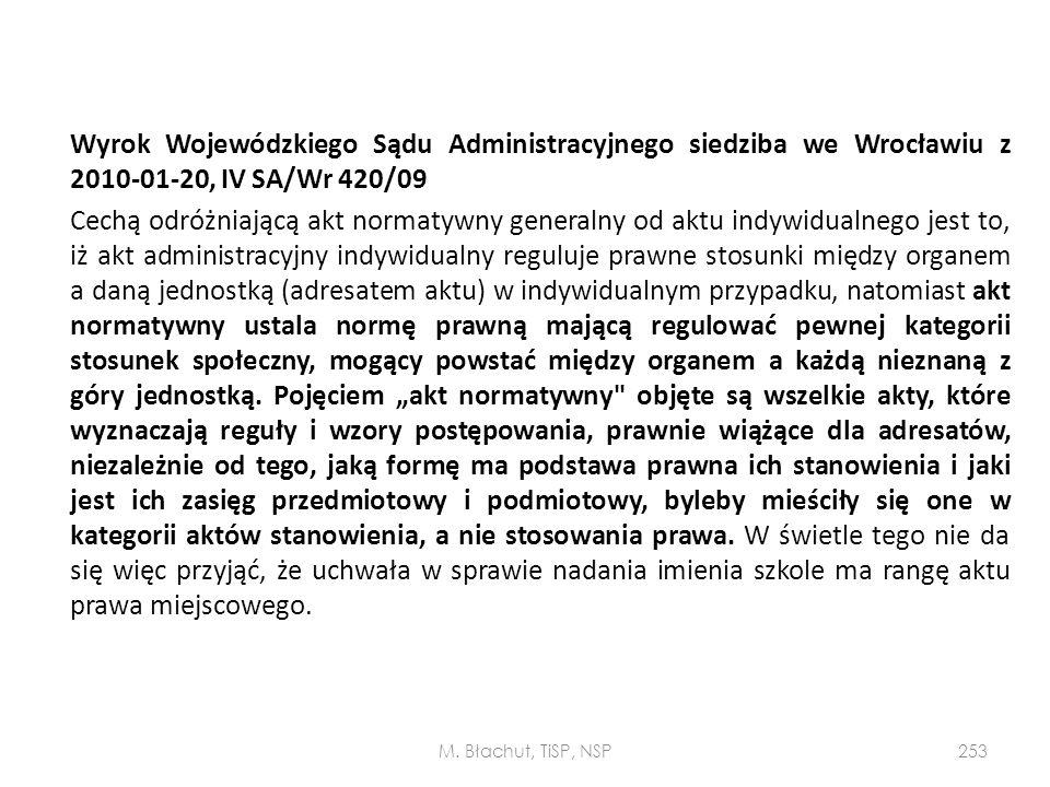 """Wyrok Wojewódzkiego Sądu Administracyjnego siedziba we Wrocławiu z 2010-01-20, IV SA/Wr 420/09 Cechą odróżniającą akt normatywny generalny od aktu indywidualnego jest to, iż akt administracyjny indywidualny reguluje prawne stosunki między organem a daną jednostką (adresatem aktu) w indywidualnym przypadku, natomiast akt normatywny ustala normę prawną mającą regulować pewnej kategorii stosunek społeczny, mogący powstać między organem a każdą nieznaną z góry jednostką. Pojęciem """"akt normatywny objęte są wszelkie akty, które wyznaczają reguły i wzory postępowania, prawnie wiążące dla adresatów, niezależnie od tego, jaką formę ma podstawa prawna ich stanowienia i jaki jest ich zasięg przedmiotowy i podmiotowy, byleby mieściły się one w kategorii aktów stanowienia, a nie stosowania prawa. W świetle tego nie da się więc przyjąć, że uchwała w sprawie nadania imienia szkole ma rangę aktu prawa miejscowego."""