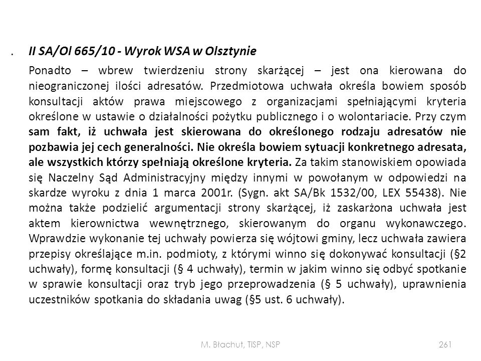 . II SA/Ol 665/10 - Wyrok WSA w Olsztynie Ponadto – wbrew twierdzeniu strony skarżącej – jest ona kierowana do nieograniczonej ilości adresatów. Przedmiotowa uchwała określa bowiem sposób konsultacji aktów prawa miejscowego z organizacjami spełniającymi kryteria określone w ustawie o działalności pożytku publicznego i o wolontariacie. Przy czym sam fakt, iż uchwała jest skierowana do określonego rodzaju adresatów nie pozbawia jej cech generalności. Nie określa bowiem sytuacji konkretnego adresata, ale wszystkich którzy spełniają określone kryteria. Za takim stanowiskiem opowiada się Naczelny Sąd Administracyjny między innymi w powołanym w odpowiedzi na skardze wyroku z dnia 1 marca 2001r. (Sygn. akt SA/Bk 1532/00, LEX 55438). Nie można także podzielić argumentacji strony skarżącej, iż zaskarżona uchwała jest aktem kierownictwa wewnętrznego, skierowanym do organu wykonawczego. Wprawdzie wykonanie tej uchwały powierza się wójtowi gminy, lecz uchwała zawiera przepisy określające m.in. podmioty, z którymi winno się dokonywać konsultacji (§2 uchwały), formę konsultacji (§ 4 uchwały), termin w jakim winno się odbyć spotkanie w sprawie konsultacji oraz tryb jego przeprowadzenia (§ 5 uchwały), uprawnienia uczestników spotkania do składania uwag (§5 ust. 6 uchwały).