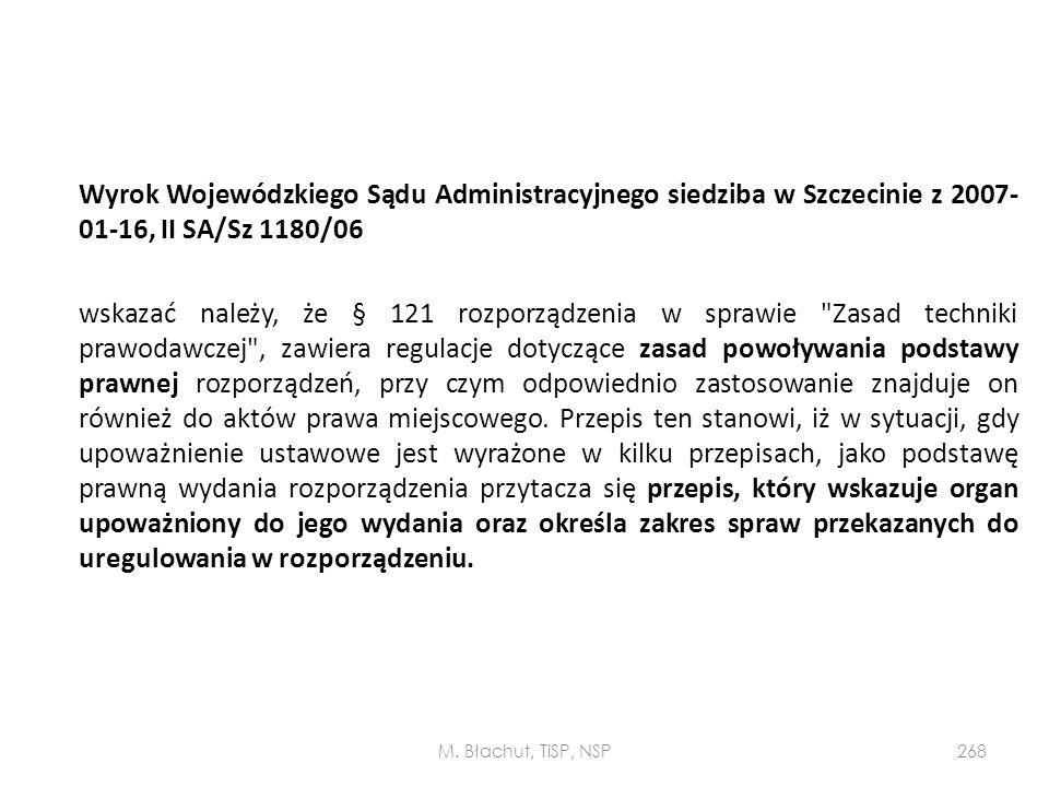 Wyrok Wojewódzkiego Sądu Administracyjnego siedziba w Szczecinie z 2007-01-16, II SA/Sz 1180/06 wskazać należy, że § 121 rozporządzenia w sprawie Zasad techniki prawodawczej , zawiera regulacje dotyczące zasad powoływania podstawy prawnej rozporządzeń, przy czym odpowiednio zastosowanie znajduje on również do aktów prawa miejscowego. Przepis ten stanowi, iż w sytuacji, gdy upoważnienie ustawowe jest wyrażone w kilku przepisach, jako podstawę prawną wydania rozporządzenia przytacza się przepis, który wskazuje organ upoważniony do jego wydania oraz określa zakres spraw przekazanych do uregulowania w rozporządzeniu.