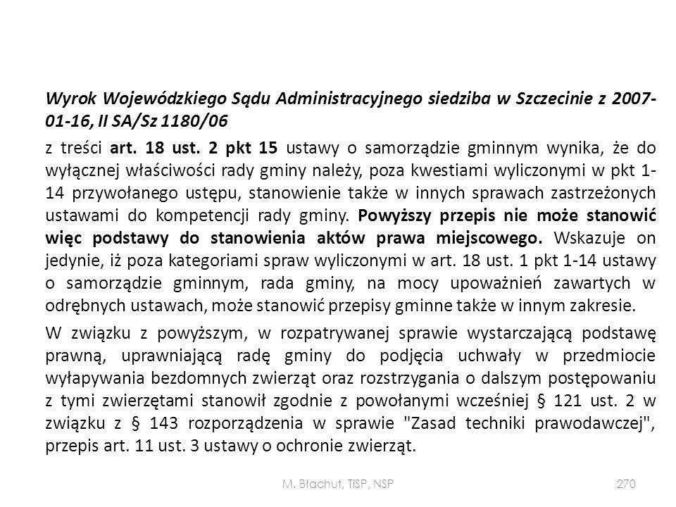 Wyrok Wojewódzkiego Sądu Administracyjnego siedziba w Szczecinie z 2007-01-16, II SA/Sz 1180/06 z treści art. 18 ust. 2 pkt 15 ustawy o samorządzie gminnym wynika, że do wyłącznej właściwości rady gminy należy, poza kwestiami wyliczonymi w pkt 1-14 przywołanego ustępu, stanowienie także w innych sprawach zastrzeżonych ustawami do kompetencji rady gminy. Powyższy przepis nie może stanowić więc podstawy do stanowienia aktów prawa miejscowego. Wskazuje on jedynie, iż poza kategoriami spraw wyliczonymi w art. 18 ust. 1 pkt 1-14 ustawy o samorządzie gminnym, rada gminy, na mocy upoważnień zawartych w odrębnych ustawach, może stanowić przepisy gminne także w innym zakresie. W związku z powyższym, w rozpatrywanej sprawie wystarczającą podstawę prawną, uprawniającą radę gminy do podjęcia uchwały w przedmiocie wyłapywania bezdomnych zwierząt oraz rozstrzygania o dalszym postępowaniu z tymi zwierzętami stanowił zgodnie z powołanymi wcześniej § 121 ust. 2 w związku z § 143 rozporządzenia w sprawie Zasad techniki prawodawczej , przepis art. 11 ust. 3 ustawy o ochronie zwierząt.