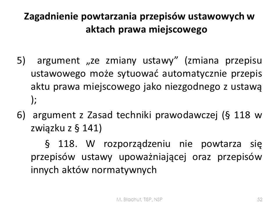 """Zagadnienie powtarzania przepisów ustawowych w aktach prawa miejscowego 5) argument """"ze zmiany ustawy (zmiana przepisu ustawowego może sytuować automatycznie przepis aktu prawa miejscowego jako niezgodnego z ustawą ); 6) argument z Zasad techniki prawodawczej (§ 118 w związku z § 141) § 118. W rozporządzeniu nie powtarza się przepisów ustawy upoważniającej oraz przepisów innych aktów normatywnych"""