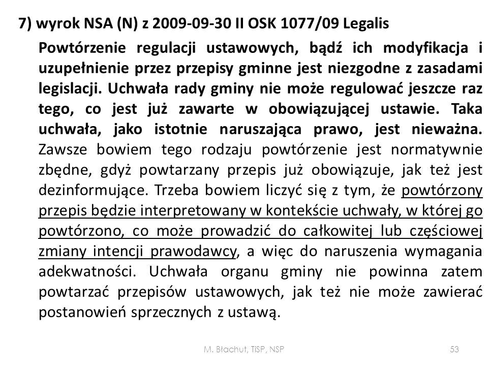 7) wyrok NSA (N) z 2009-09-30 II OSK 1077/09 Legalis Powtórzenie regulacji ustawowych, bądź ich modyfikacja i uzupełnienie przez przepisy gminne jest niezgodne z zasadami legislacji. Uchwała rady gminy nie może regulować jeszcze raz tego, co jest już zawarte w obowiązującej ustawie. Taka uchwała, jako istotnie naruszająca prawo, jest nieważna. Zawsze bowiem tego rodzaju powtórzenie jest normatywnie zbędne, gdyż powtarzany przepis już obowiązuje, jak też jest dezinformujące. Trzeba bowiem liczyć się z tym, że powtórzony przepis będzie interpretowany w kontekście uchwały, w której go powtórzono, co może prowadzić do całkowitej lub częściowej zmiany intencji prawodawcy, a więc do naruszenia wymagania adekwatności. Uchwała organu gminy nie powinna zatem powtarzać przepisów ustawowych, jak też nie może zawierać postanowień sprzecznych z ustawą.