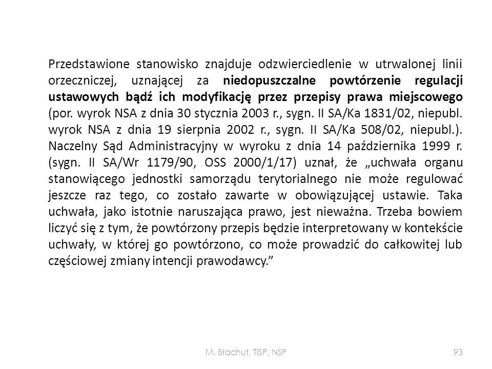 """Przedstawione stanowisko znajduje odzwierciedlenie w utrwalonej linii orzeczniczej, uznającej za niedopuszczalne powtórzenie regulacji ustawowych bądź ich modyfikację przez przepisy prawa miejscowego (por. wyrok NSA z dnia 30 stycznia 2003 r., sygn. II SA/Ka 1831/02, niepubl. wyrok NSA z dnia 19 sierpnia 2002 r., sygn. II SA/Ka 508/02, niepubl.). Naczelny Sąd Administracyjny w wyroku z dnia 14 października 1999 r. (sygn. II SA/Wr 1179/90, OSS 2000/1/17) uznał, że """"uchwała organu stanowiącego jednostki samorządu terytorialnego nie może regulować jeszcze raz tego, co zostało zawarte w obowiązującej ustawie. Taka uchwała, jako istotnie naruszająca prawo, jest nieważna. Trzeba bowiem liczyć się z tym, że powtórzony przepis będzie interpretowany w kontekście uchwały, w której go powtórzono, co może prowadzić do całkowitej lub częściowej zmiany intencji prawodawcy."""