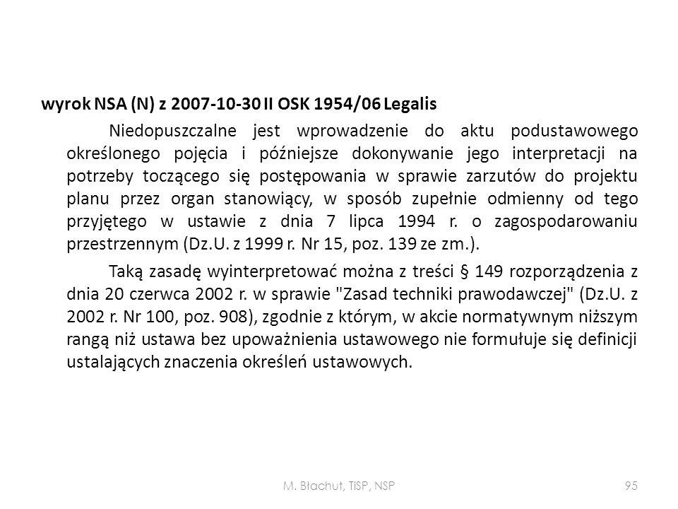 wyrok NSA (N) z 2007-10-30 II OSK 1954/06 Legalis Niedopuszczalne jest wprowadzenie do aktu podustawowego określonego pojęcia i późniejsze dokonywanie jego interpretacji na potrzeby toczącego się postępowania w sprawie zarzutów do projektu planu przez organ stanowiący, w sposób zupełnie odmienny od tego przyjętego w ustawie z dnia 7 lipca 1994 r. o zagospodarowaniu przestrzennym (Dz.U. z 1999 r. Nr 15, poz. 139 ze zm.). Taką zasadę wyinterpretować można z treści § 149 rozporządzenia z dnia 20 czerwca 2002 r. w sprawie Zasad techniki prawodawczej (Dz.U. z 2002 r. Nr 100, poz. 908), zgodnie z którym, w akcie normatywnym niższym rangą niż ustawa bez upoważnienia ustawowego nie formułuje się definicji ustalających znaczenia określeń ustawowych.